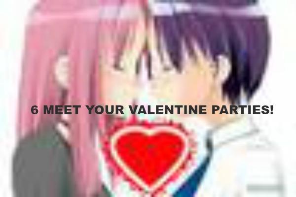 6 MEET YOUR VALENTINE PARTIES!